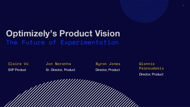 1 Optimizely's Product Vision The Future of Experimentation Claire Vo SVP Product Jon Noronha Sr. Director, Product Byron ...