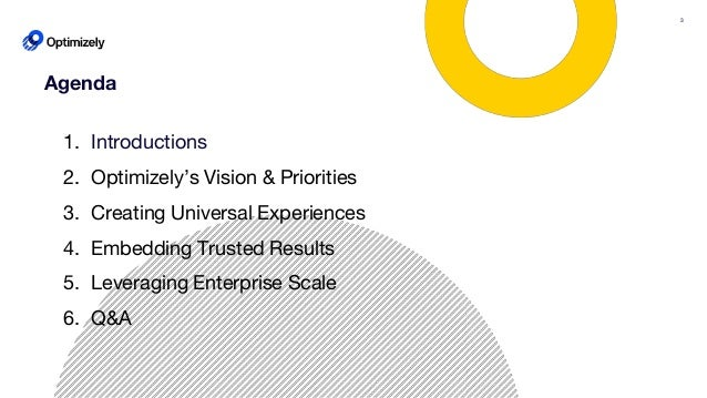 3 Agenda 1. Introductions 2. Optimizely's Vision & Priorities 3. Creating Universal Experiences 4. Embedding Trusted Resul...