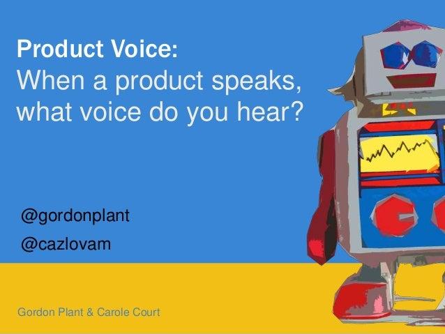 1 Product Voice: When a product speaks, what voice do you hear? Gordon Plant & Carole Court @gordonplant @cazlovam
