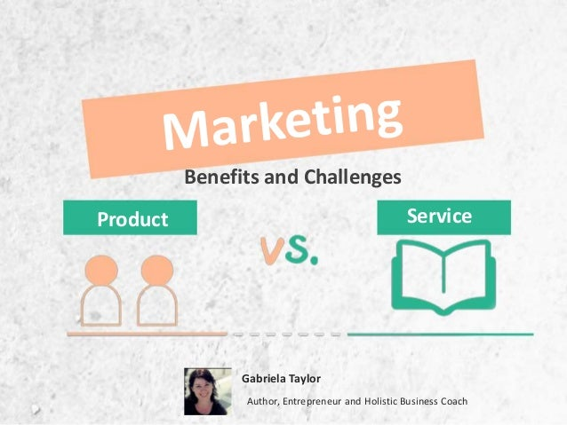 Product Service Benefits and Challenges Gabriela Taylor Author, Entrepreneur and Holistic Business Coach