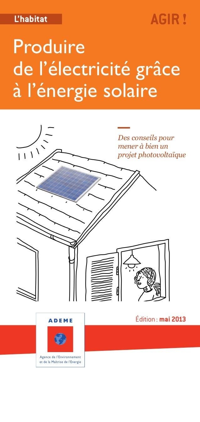Édition: mai 2013Produirede l'électricité grâceà l'énergie solaireAGIR!L'habitatDes conseils pourmener à bien unprojet ph...