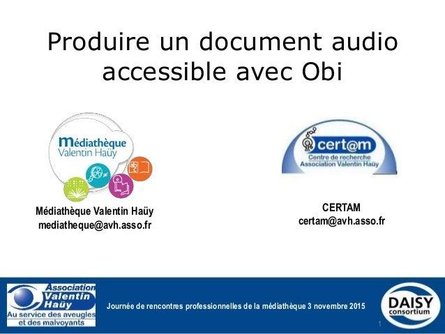 Produire un document audio accessible avec Obi CERTAM certam@avh.asso.fr Médiathèque Valentin Haüy mediatheque@avh.asso.fr...