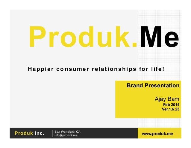 Produk.Me Happier consumer relationships for life! Brand Presentation Ajay Bam Feb 2014 Ver.1.6.23  Produk Inc.  San Franc...