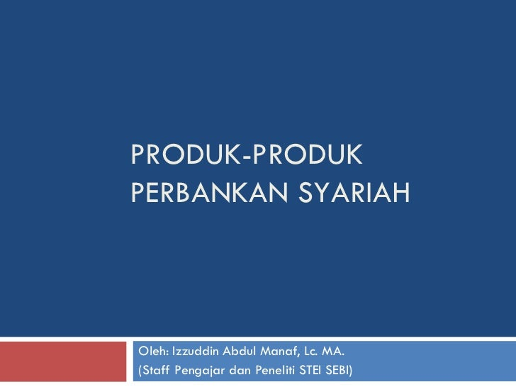 PRODUK-PRODUK PERBANKAN SYARIAH Oleh: Izzuddin Abdul Manaf, Lc. MA. (Staff Pengajar dan Peneliti STEI SEBI)