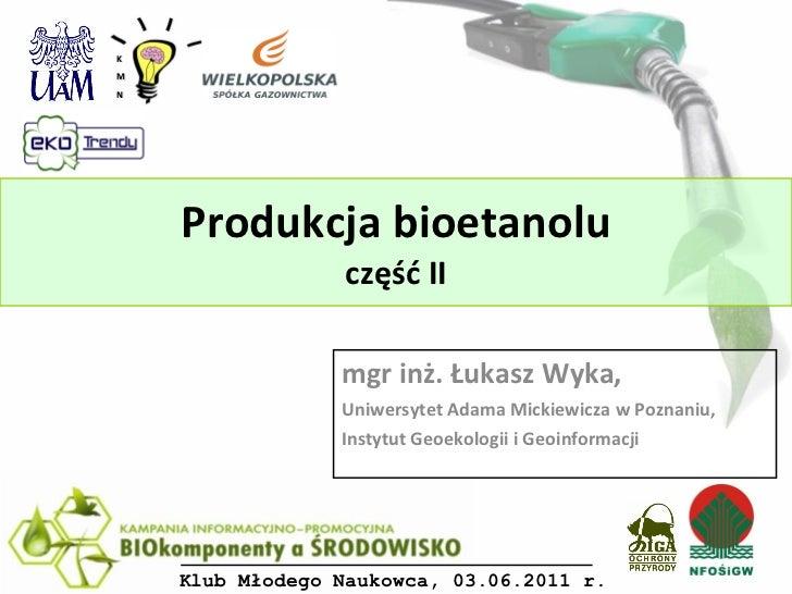 Produkcja bioetanolu część II mgr inż. Łukasz Wyka,  Uniwersytet Adama Mickiewicza w Poznaniu,  Instytut Geoekologii i Geo...