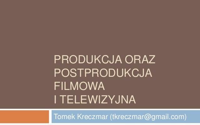 PRODUKCJA ORAZ  POSTPRODUKCJA  FILMOWA  I TELEWIZYJNA  Tomek Kreczmar (tkreczmar@gmail.com)