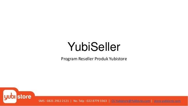 YubiSeller Program Reseller Produk Yubistore SMS : 0821 2912 2121 | No. Telp : 022 8779 3363 | CS-Yubistore@Yukbisnis.com ...