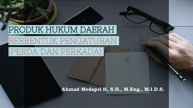 PRODUK HUKUM DAERAH BERBENTUK PENGATURAN (PERDA DAN PERKADA) Ahmad Medapri H, S.H., M.Eng., M.I.D.S.