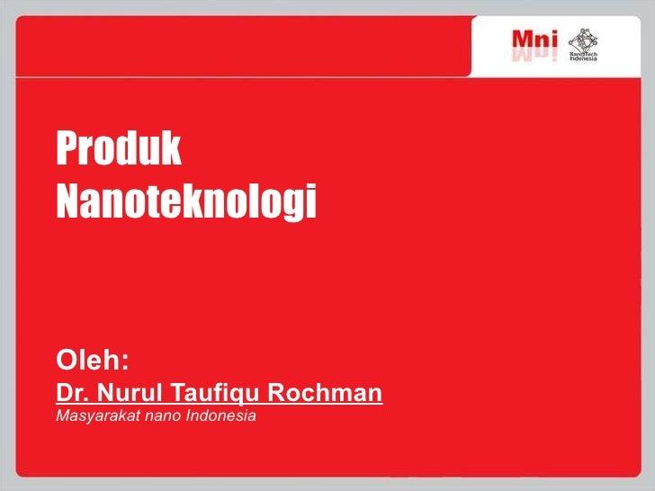 Produk  Nanoteknologi Oleh:   Dr. Nurul Taufiqu Rochman Masyarakat nano Indonesia