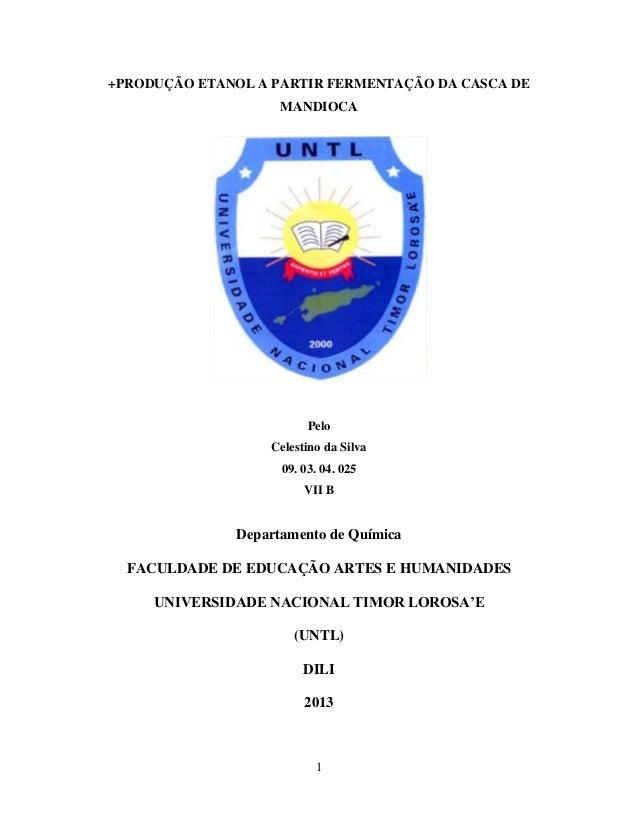1 +PRODUÇÃO ETANOL A PARTIR FERMENTAÇÃO DA CASCA DE MANDIOCA Pelo Celestino da Silva 09. 03. 04. 025 VII B Departamento de...