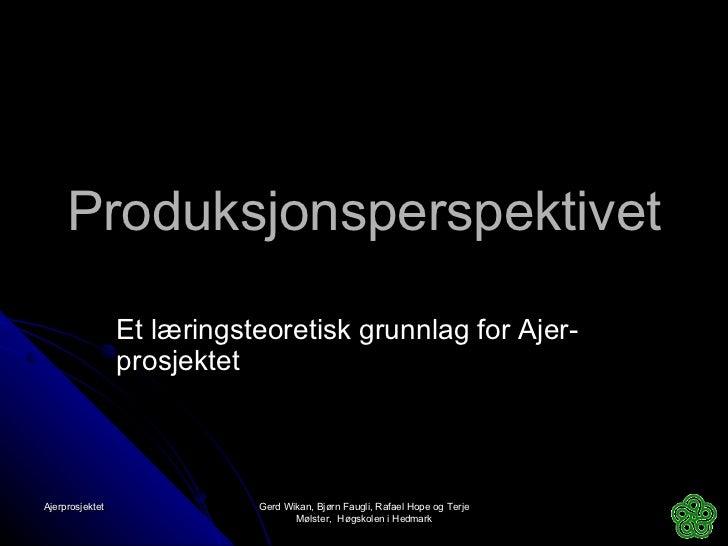 Produksjonsperspektivet Et læringsteoretisk grunnlag for Ajer-prosjektet Ajerprosjektet  Gerd Wikan, Bjørn Faugli, Rafael ...