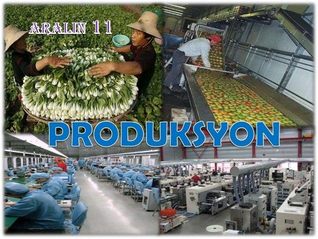 Mga kaalaman• Kahulugan ng produksyon        Ang produksyon ay tumutukoy sa  pagkilala ng mga bagay o serbisyo upang  matu...