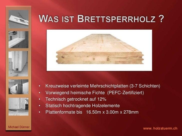 Was ist Brettsperrholz ? <br /><ul><li>Kreuzweise verleimte Mehrschichtplatten (3-7 Schichten)