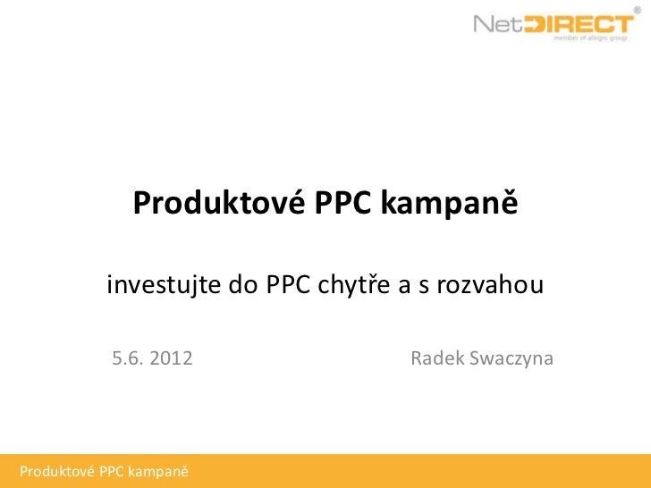 Produktové PPC kampaně           investujte do PPC chytře a s rozvahou           5.6. 2012                Radek SwaczynaPr...