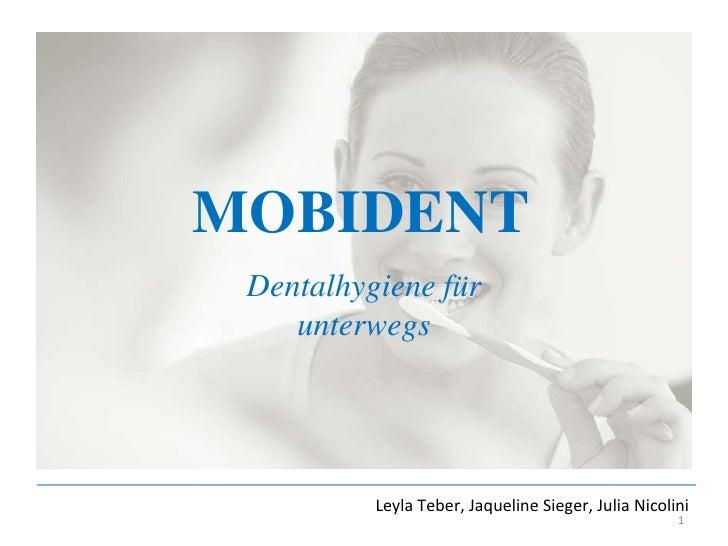 MOBIDENT<br />Dentalhygiene für unterwegs<br />Leyla Teber, Jaqueline Sieger, Julia Nicolini<br />1<br />