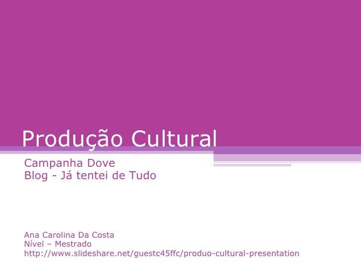 Produção Cultural Campanha Dove Blog - Já tentei de Tudo Ana Carolina Da Costa Nível – Mestrado http://www.slideshare.net/...