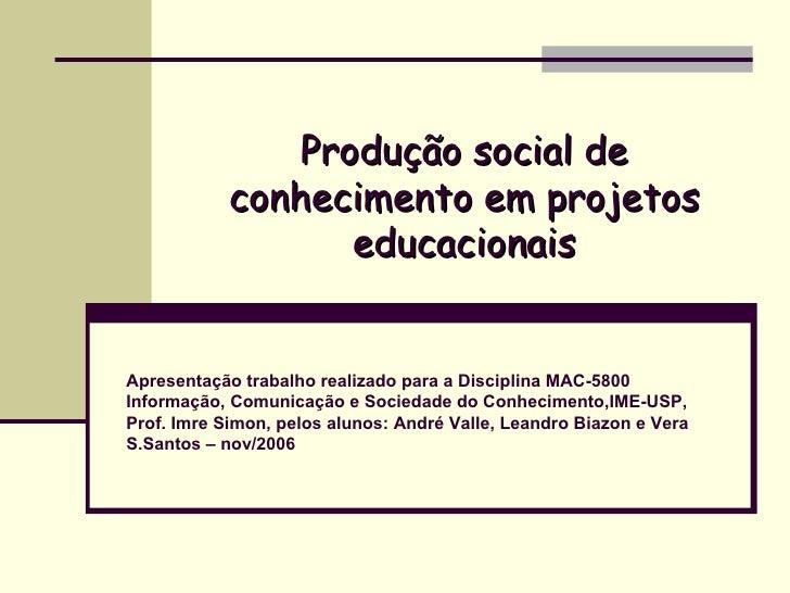 Produção social de conhecimento em projetos educacionais Apresentação trabalho realizado para a Disciplina MAC-5800 Inform...