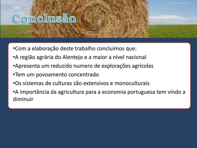 •Com a elaboração deste trabalho concluímos que:•A região agrária do Alentejo e a maior a nível nacional•Apresenta um redu...