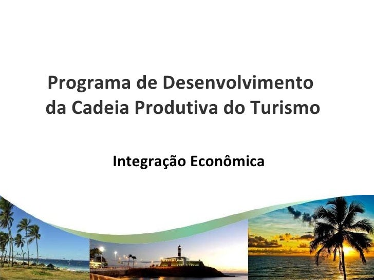 Programa de Desenvolvimento  da Cadeia Produtiva do Turismo <ul><li>Integração Econômica </li></ul>