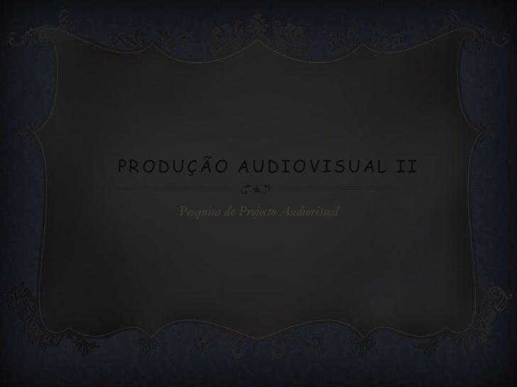 PRODUÇÃO AUDIOVISUAL II    Pesquisa do Projecto Audiovisual