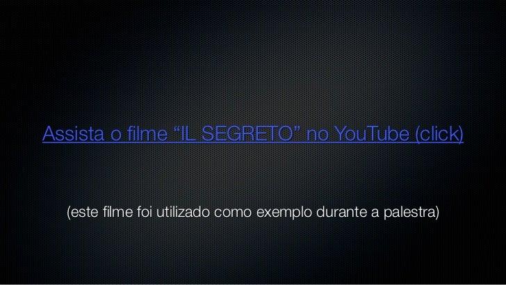 """Assista o filme """"IL SEGRETO"""" no YouTube (click)  (este filme foi utilizado como exemplo durante a palestra)"""