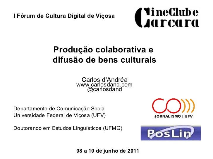 I Fórum de Cultura Digital de Viçosa Produção colaborativa e  difusão de bens culturais Carlos d'Andréa www.carlosdand.com...