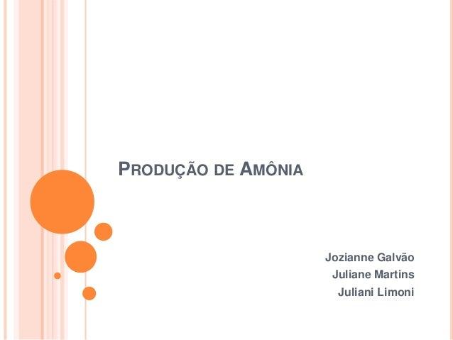 PRODUÇÃO DE AMÔNIA Jozianne Galvão Juliane Martins Juliani Limoni