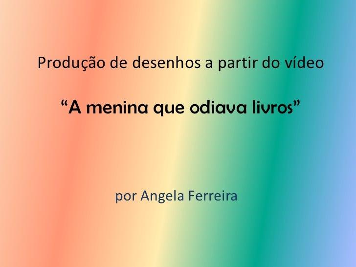 """Produção de desenhos a partir do vídeo   """"A menina que odiava livros""""          por Angela Ferreira"""