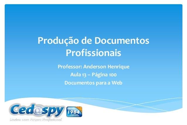 Produção de Documentos Profissionais Professor: Anderson Henrique Aula 13 – Página 100 Documentos para a Web