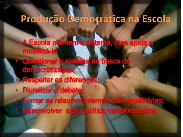 Produção Democrática na Escola• A Escola mantem o sistema, mas ajuda a  modificá-lo• Questionar o sistema na busca da  dem...