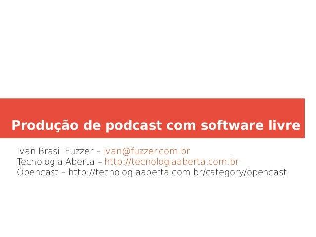 Produção de podcast com software livre Ivan Brasil Fuzzer – ivan@fuzzer.com.br Tecnologia Aberta – http://tecnologiaaberta...