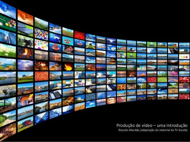 Produção de vídeo – uma introdução Ricardo Macêdo (adaptação do material da TV Escola)
