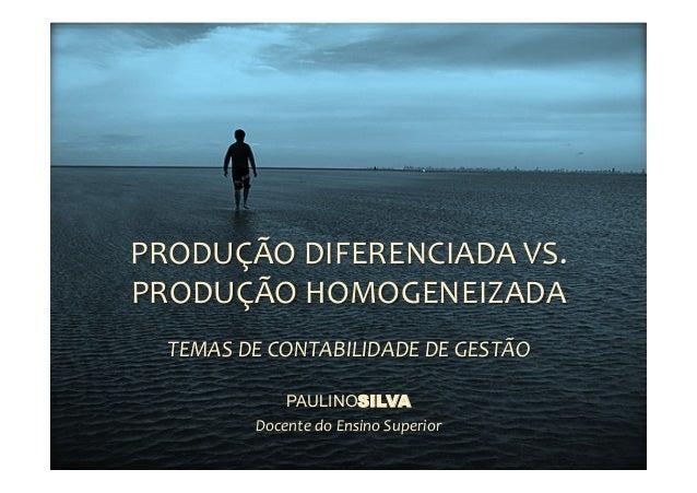 PRODUÇÃO  DIFERENCIADA  VS.   PRODUÇÃO  HOMOGENEIZADA   TEMAS  DE  CONTABILIDADE  DE  GESTÃO   PAULINO...