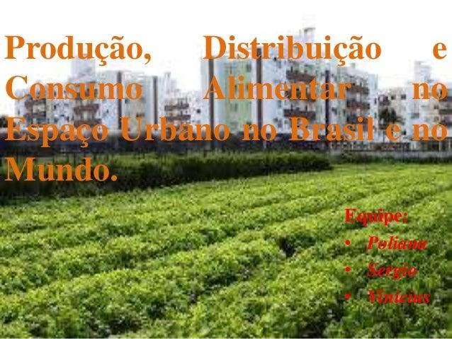 Produção, Distribuição e Consumo Alimentar no Espaço Urbano no Brasil e no Mundo. Equipe: • Poliana • Sergio • Vinicius