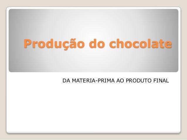 Produção do chocolate DA MATERIA-PRIMA AO PRODUTO FINAL