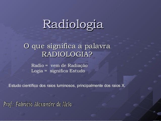 RadiologiaRadiologiaO que significa a palavraO que significa a palavraRADIOLOGIA?RADIOLOGIA?Radio = vem de RadiaçãoLogia =...