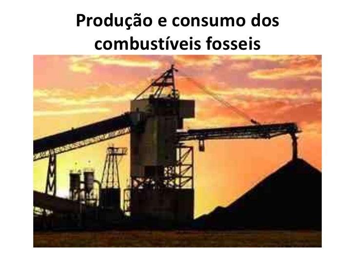 Produção e consumo dos combustíveis fosseis <br />