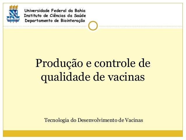 Produção e controle de qualidade de vacinas Universidade Federal da Bahia Instituto de Ciências da Saúde Departamento de B...