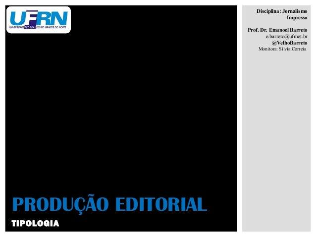 TIPOLOGIAPRODUÇÃO EDITORIALDisciplina: JornalismoImpressoProf. Dr. Emanoel Barretoe.barreto@ufrnet.br@VelhoBarretoMonitora...