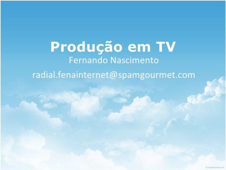 Produção em TV Fernando Nascimento [email_address]