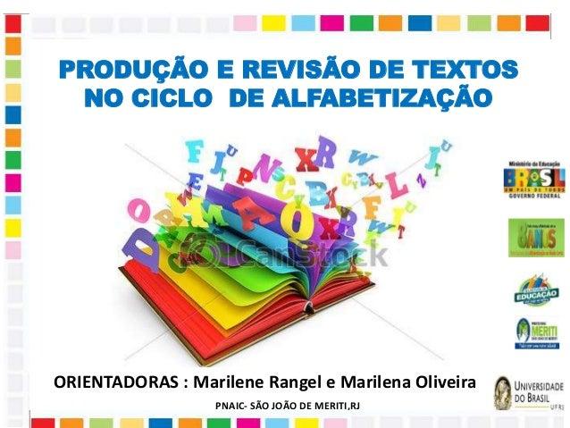 PRODUÇÃO E REVISÃO DE TEXTOS  NO CICLO DE ALFABETIZAÇÃO  ORIENTADORAS : Marilene Rangel e Marilena Oliveira  PNAIC- SÃO JO...