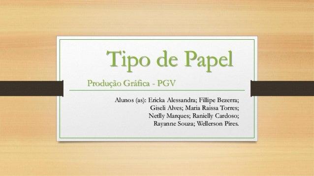 Tipo de Papel Produção Gráfica - PGV Alunos (as): Ericka Alessandra; Fillipe Bezerra; Giseli Alves; Maria Raissa Torres; N...