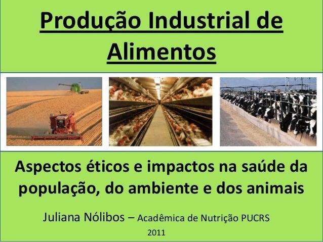 Produção Industrial de        AlimentosAspectos éticos e impactos na saúde dapopulação, do ambiente e dos animais   Julian...