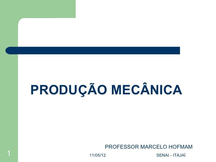 PRODUÇÃO MECÂNICA                 PROFESSOR MARCELO HOFMAM1         11/05/12             SENAI - ITAJAÍ