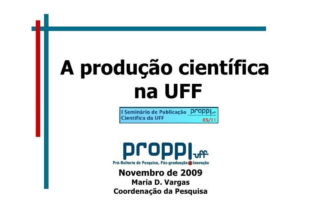 A produção científica        na UFF         Novembro de 2009          Maria D. Vargas      Coordenação da Pesquisa