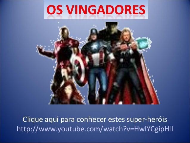 Clique aqui para conhecer estes super-heróis http://www.youtube.com/watch?v=HwIYCgipHlI