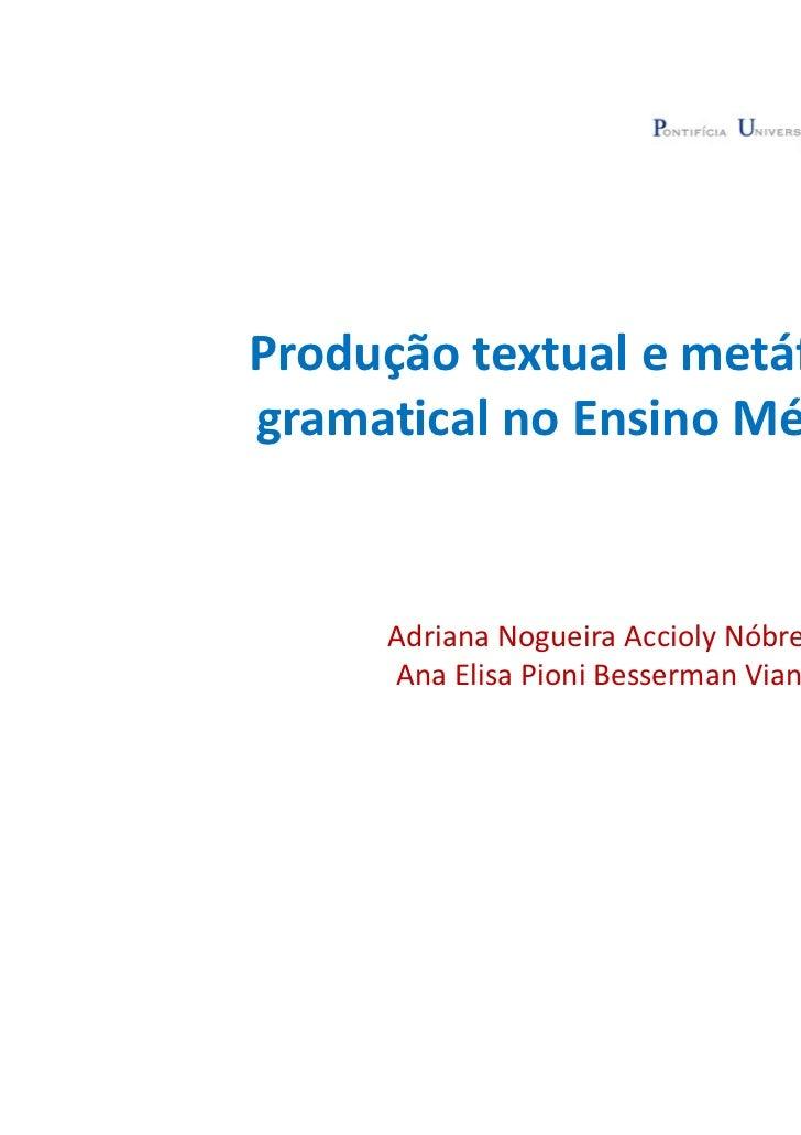 Produção textual e metáforagramatical no Ensino Médio     Adriana Nogueira Accioly Nóbrega (PUC-Rio)     Ana Elisa Pioni B...