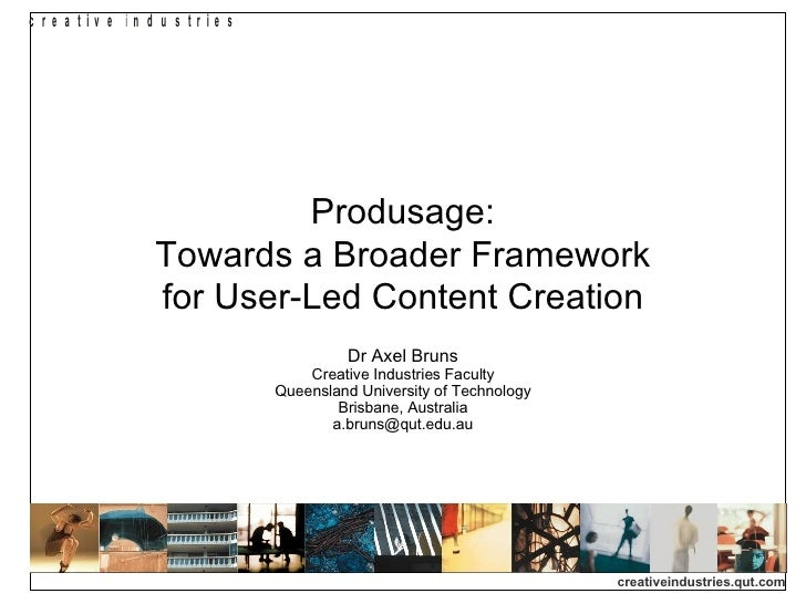 Produsage: Towards a Broader Framework for User-Led Content Creation Dr Axel Bruns Creative Industries Faculty Queensland ...