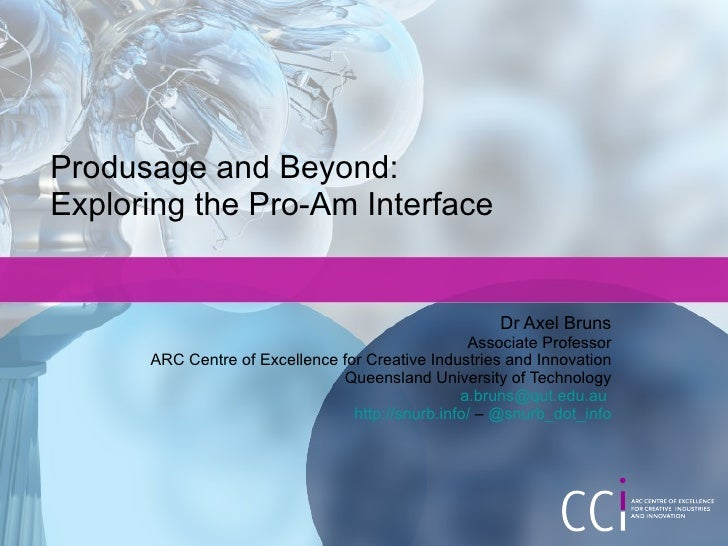 Produsage and Beyond:  Exploring the Pro-Am Interface Dr Axel Bruns Associate Professor ARC Centre of Excellence for Creat...