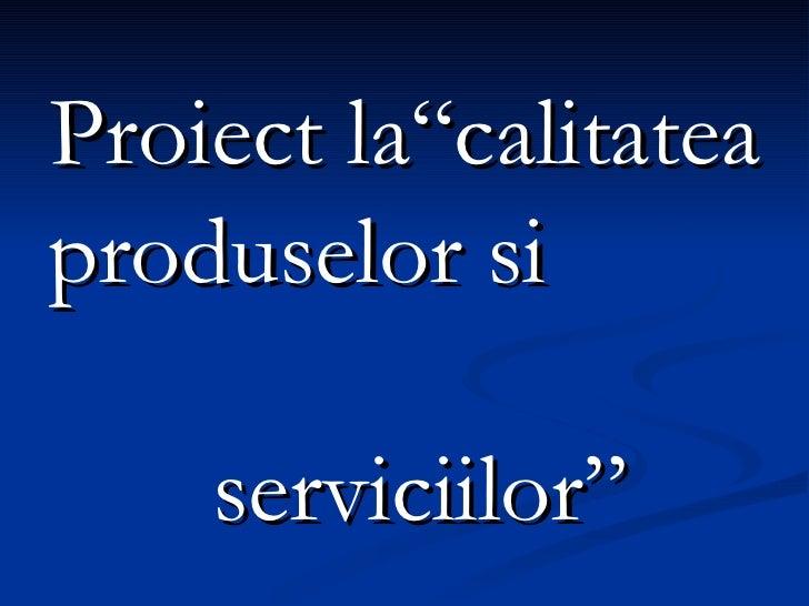 """<ul><li>Proiect la""""calitatea produselor si  serviciilor"""" </li></ul>"""